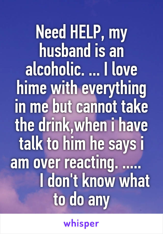 Need HELP, my husband is an alcoholic. ... I love hime with everything in me but cannot take the drink,when i have talk to him he says i am over reacting. .....           I don't know what to do any