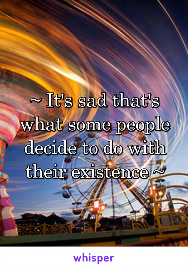 ~ It's sad that's what some people decide to do with their existence ~