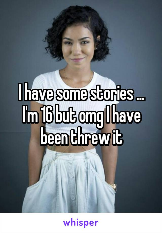 I have some stories ... I'm 16 but omg I have been threw it