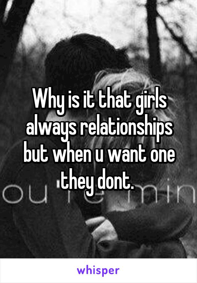 Why is it that girls always relationships but when u want one they dont.