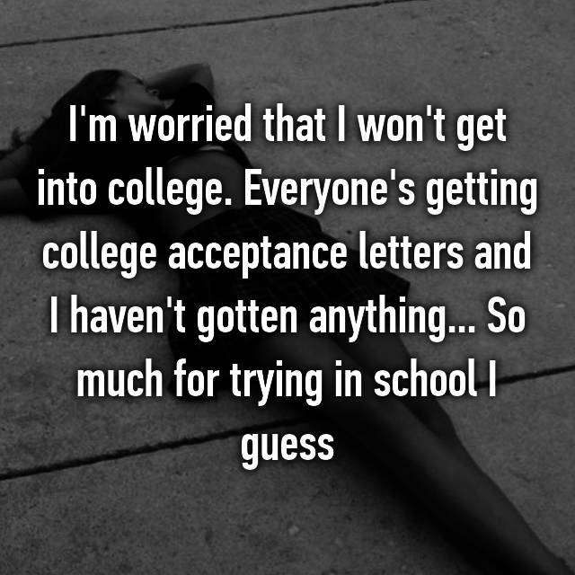 I'm worried that I won't get into college. Everyone's getting college acceptance letters and I haven't gotten anything... So much for trying in school I guess
