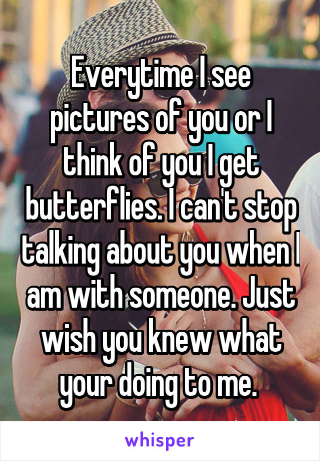 Everytime I see pictures of you or I think of you I get butterflies. I can't stop talking about you when I am with someone. Just wish you knew what your doing to me.