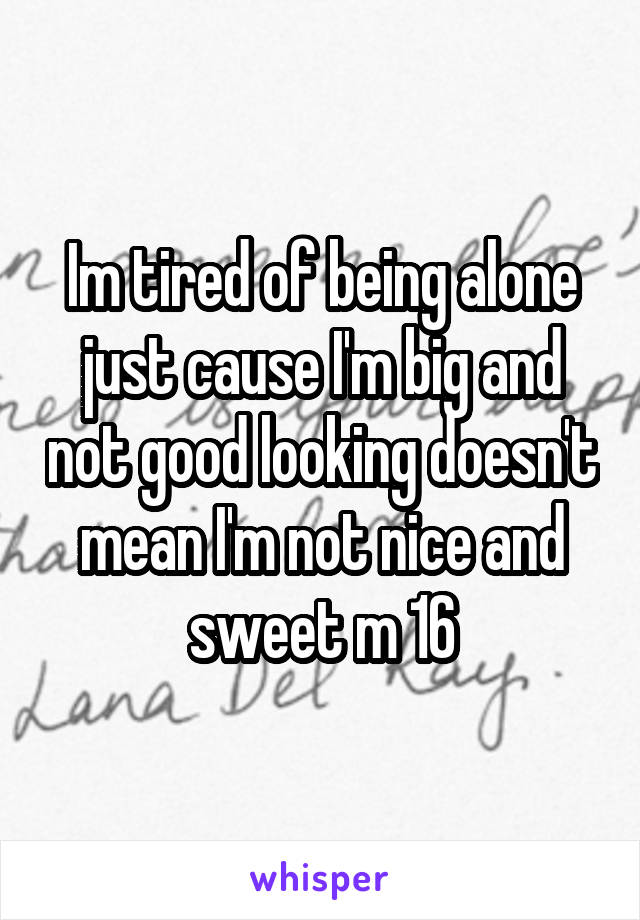 Im tired of being alone just cause I'm big and not good looking doesn't mean I'm not nice and sweet m 16