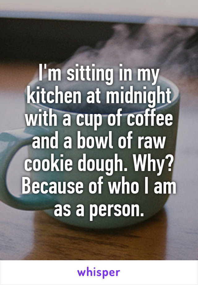 I'm sitting in my kitchen at midnight with a cup of coffee and a bowl of raw cookie dough. Why? Because of who I am as a person.