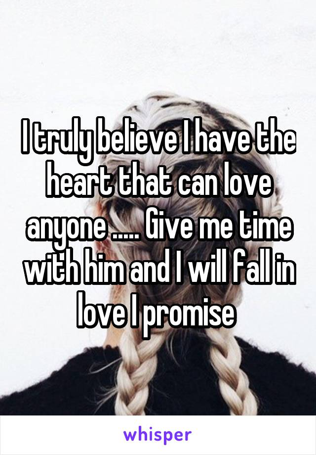 I truly believe I have the heart that can love anyone ..... Give me time with him and I will fall in love I promise