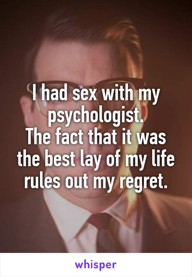 I had sex with my psychologist. The fact that it was the best lay of my life rules out my regret.
