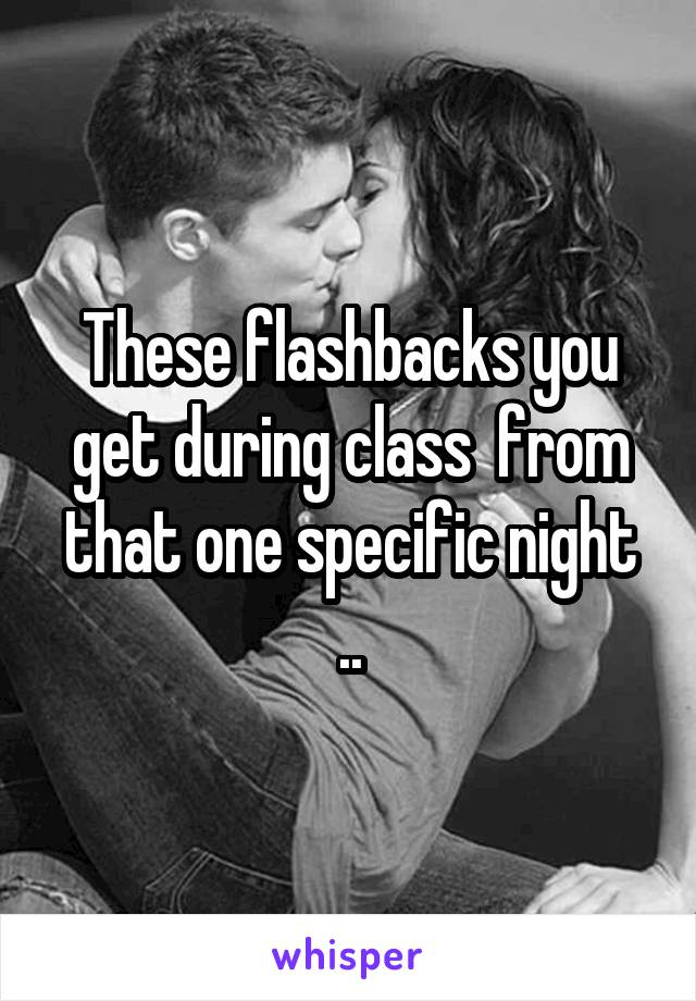 These flashbacks you get during class  from that one specific night ..