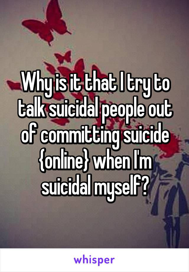 Why is it that I try to talk suicidal people out of committing suicide {online} when I'm suicidal myself?