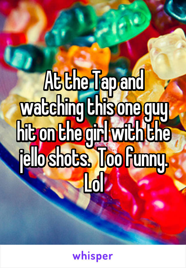 At the Tap and watching this one guy hit on the girl with the jello shots.  Too funny. Lol