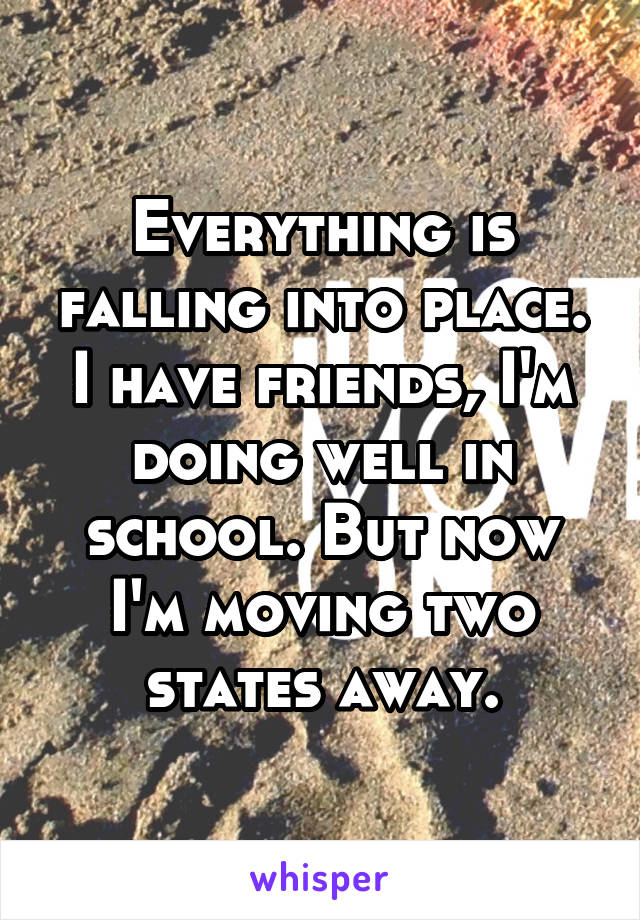 Everything is falling into place. I have friends, I'm doing well in school. But now I'm moving two states away.