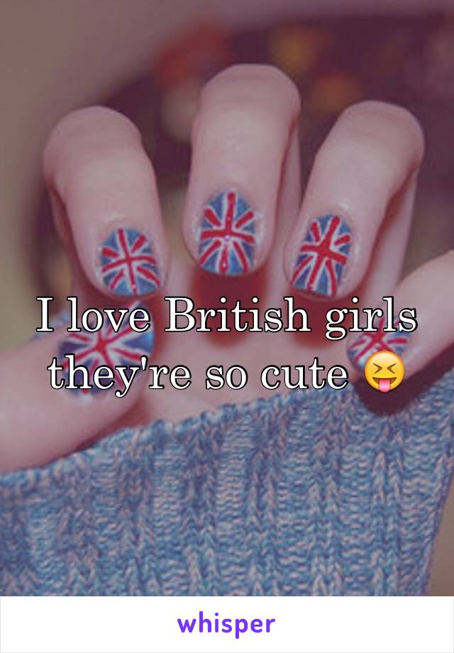 I love British girls they're so cute 😝