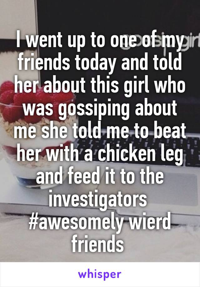 I went up to one of my friends today and told her about this girl who was gossiping about me she told me to beat her with a chicken leg and feed it to the investigators  #awesomely wierd friends