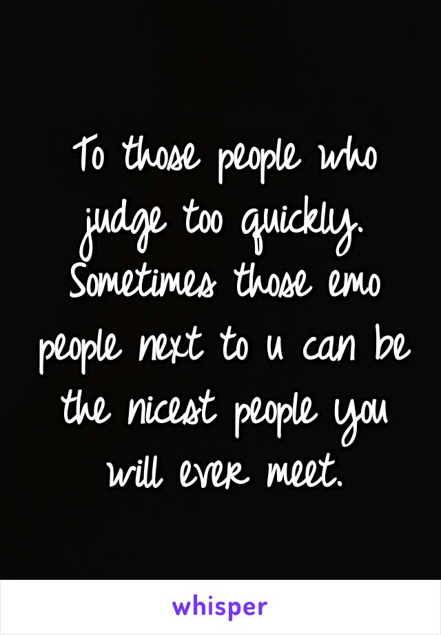 To those people who judge too quickly. Sometimes those emo people next to u can be the nicest people you will ever meet.