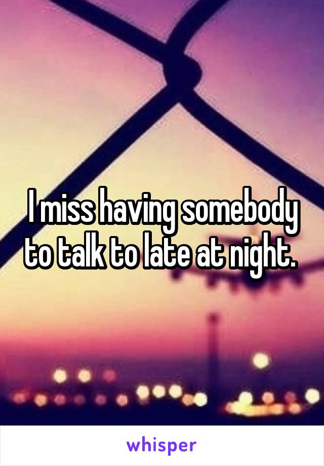 I miss having somebody to talk to late at night.