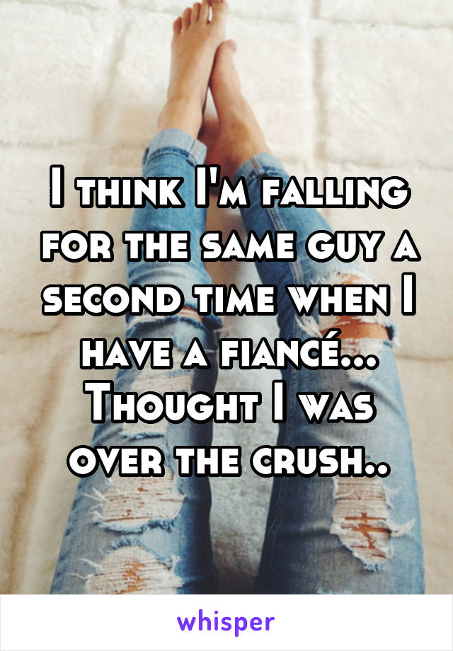 I think I'm falling for the same guy a second time when I have a fiancé... Thought I was over the crush..