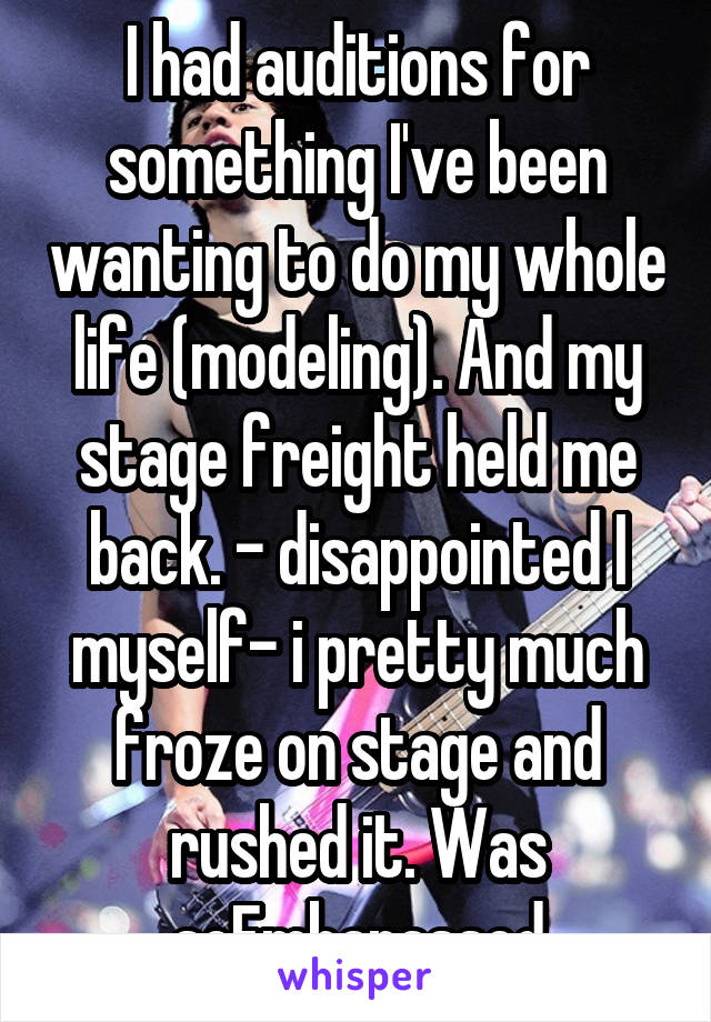 I had auditions for something I've been wanting to do my whole life (modeling). And my stage freight held me back. - disappointed I myself- i pretty much froze on stage and rushed it. Was soEmbarassed