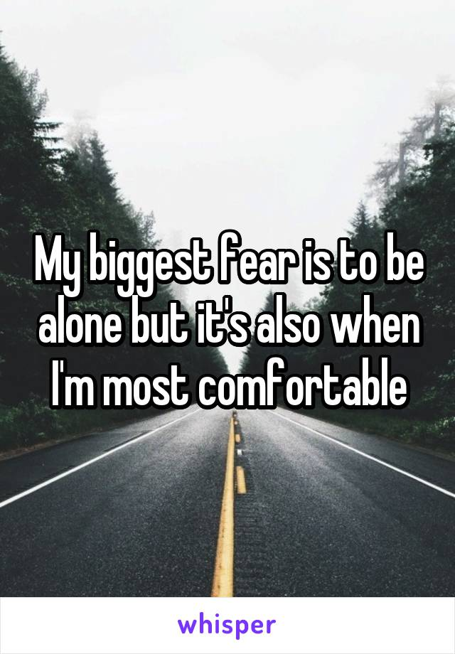 My biggest fear is to be alone but it's also when I'm most comfortable