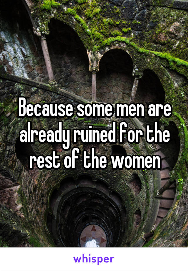 Because some men are already ruined for the rest of the women