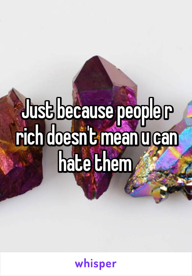 Just because people r rich doesn't mean u can hate them