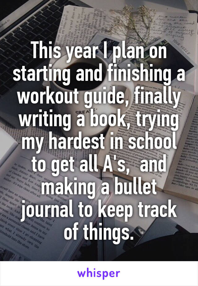 This year I plan on starting and finishing a workout guide, finally writing a book, trying my hardest in school to get all A's,  and making a bullet journal to keep track of things.