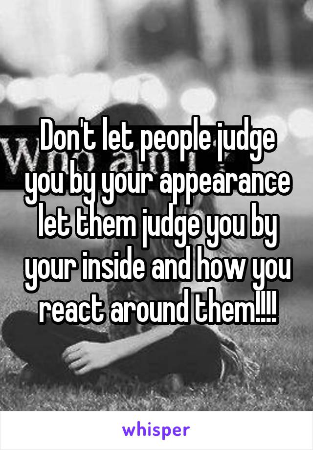 Don't let people judge you by your appearance let them judge you by your inside and how you react around them!!!!