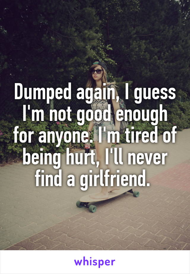Dumped again, I guess I'm not good enough for anyone. I'm tired of being hurt, I'll never find a girlfriend.