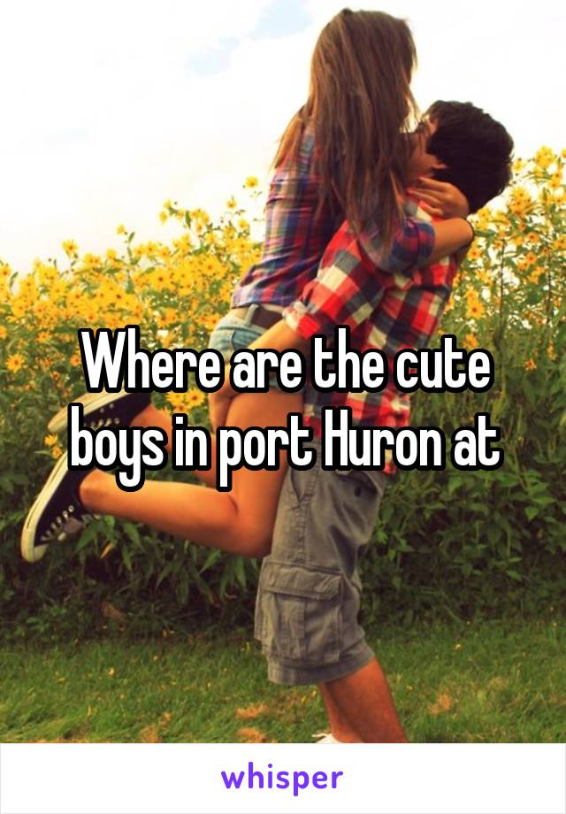 Where are the cute boys in port Huron at