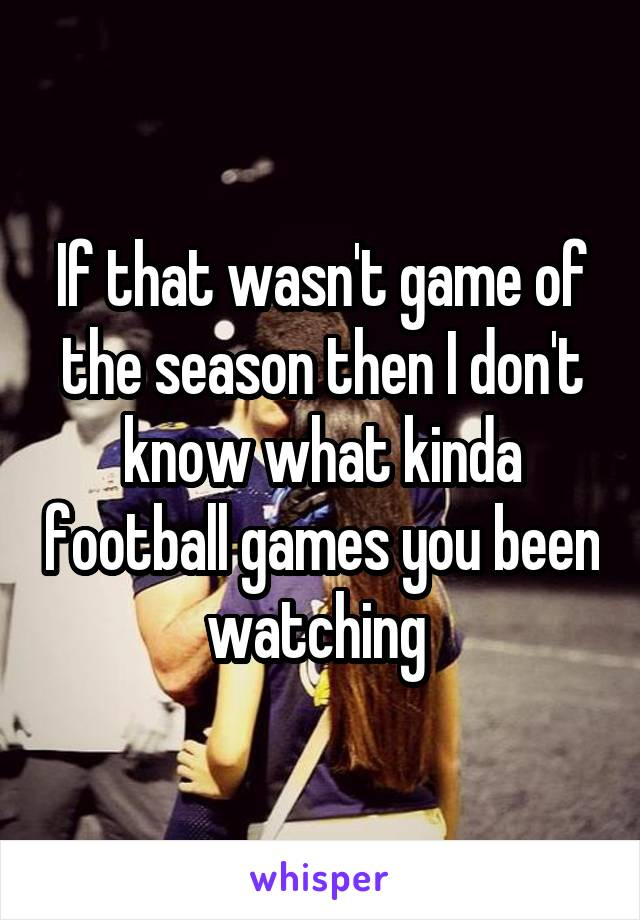 If that wasn't game of the season then I don't know what kinda football games you been watching