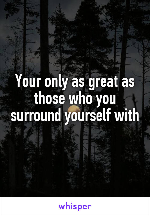 Your only as great as those who you surround yourself with