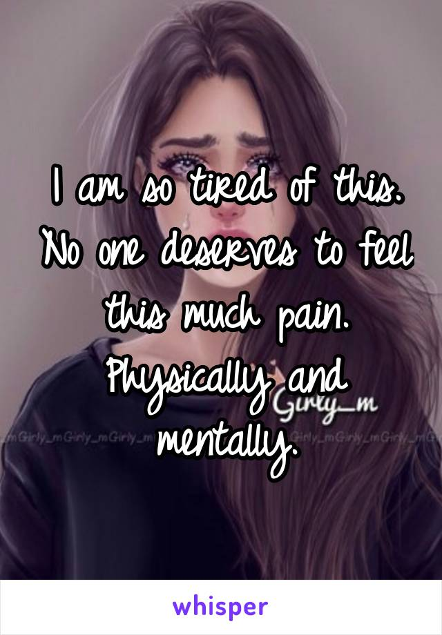 I am so tired of this. No one deserves to feel this much pain. Physically and mentally.