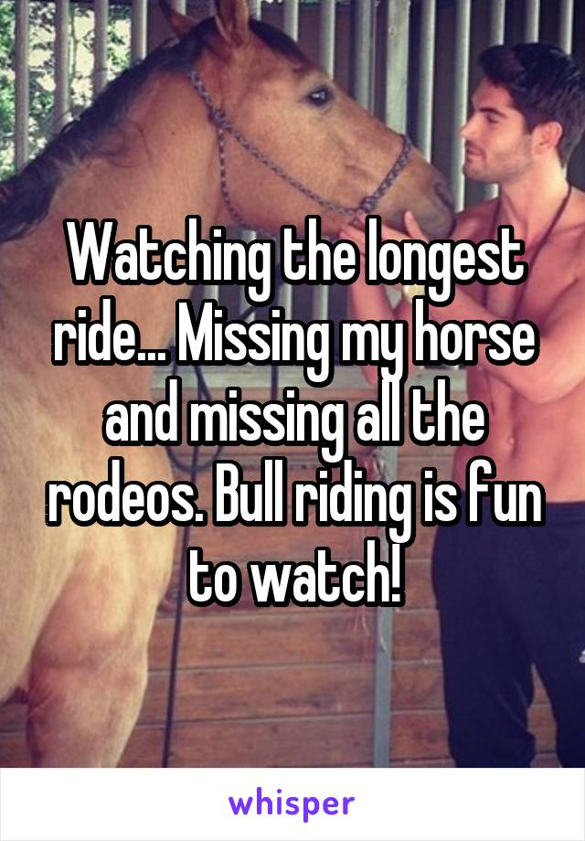 Watching the longest ride... Missing my horse and missing all the rodeos. Bull riding is fun to watch!