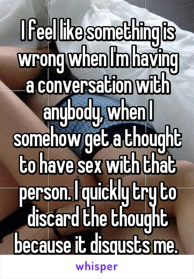 I feel like something is wrong when I'm having a conversation with anybody, when I somehow get a thought to have sex with that person. I quickly try to discard the thought because it disgusts me.
