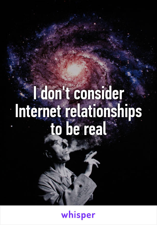 I don't consider Internet relationships to be real