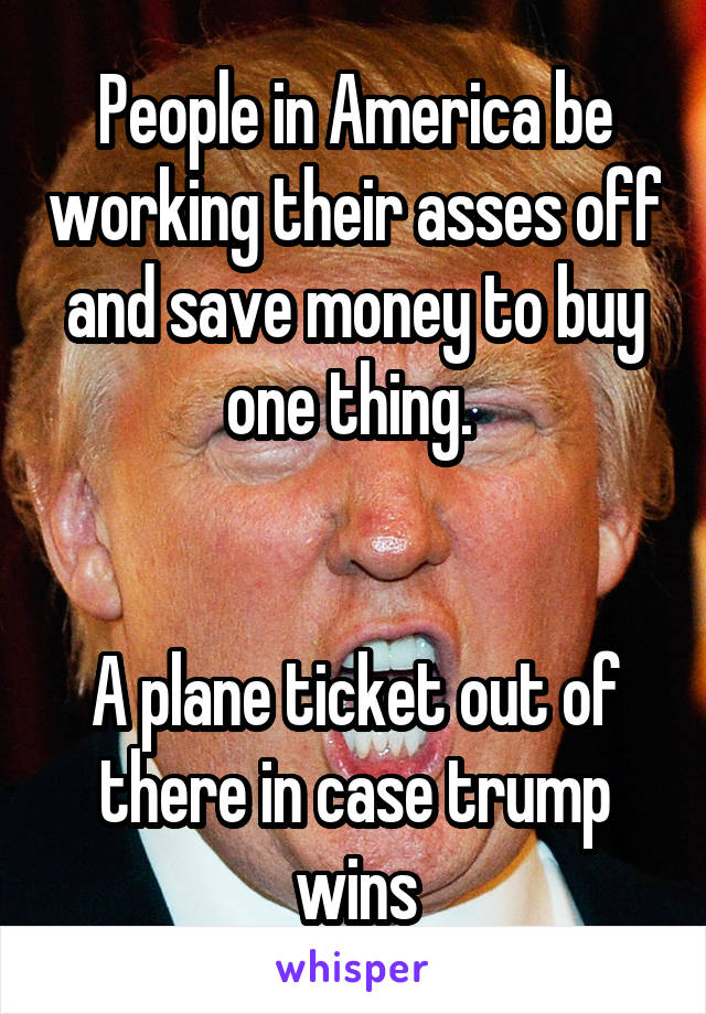 People in America be working their asses off and save money to buy one thing.    A plane ticket out of there in case trump wins