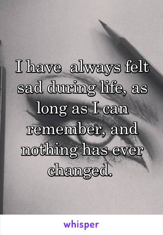 I have  always felt sad during life, as long as I can remember, and nothing has ever changed.