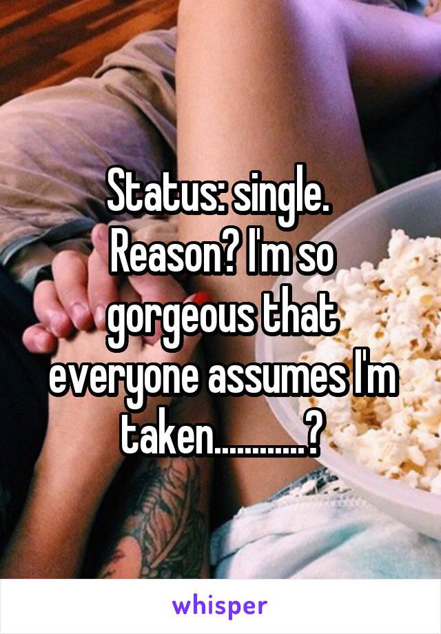 Status: single.  Reason? I'm so gorgeous that everyone assumes I'm taken............?