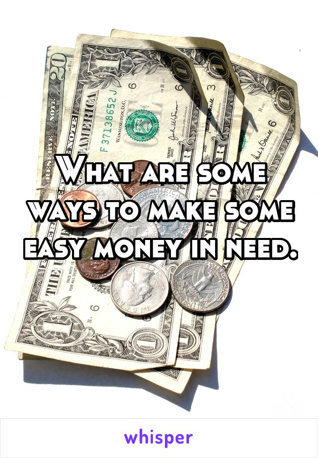 What are some ways to make some easy money in need.