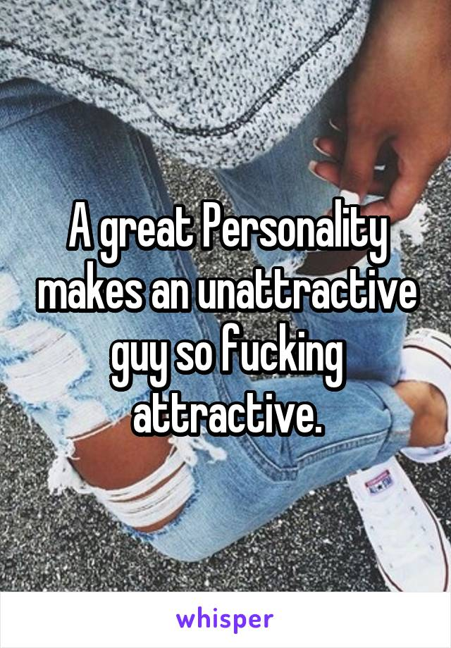 A great Personality makes an unattractive guy so fucking attractive.