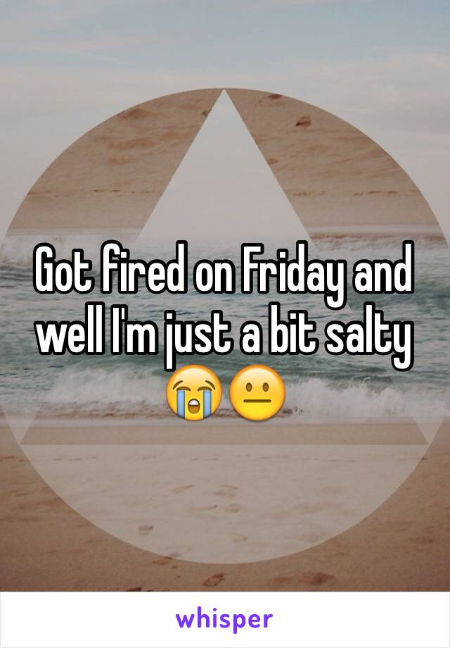 Got fired on Friday and well I'm just a bit salty 😭😐