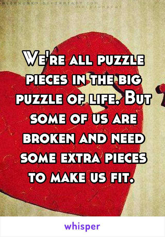 We're all puzzle pieces in the big puzzle of life. But some of us are broken and need some extra pieces to make us fit.