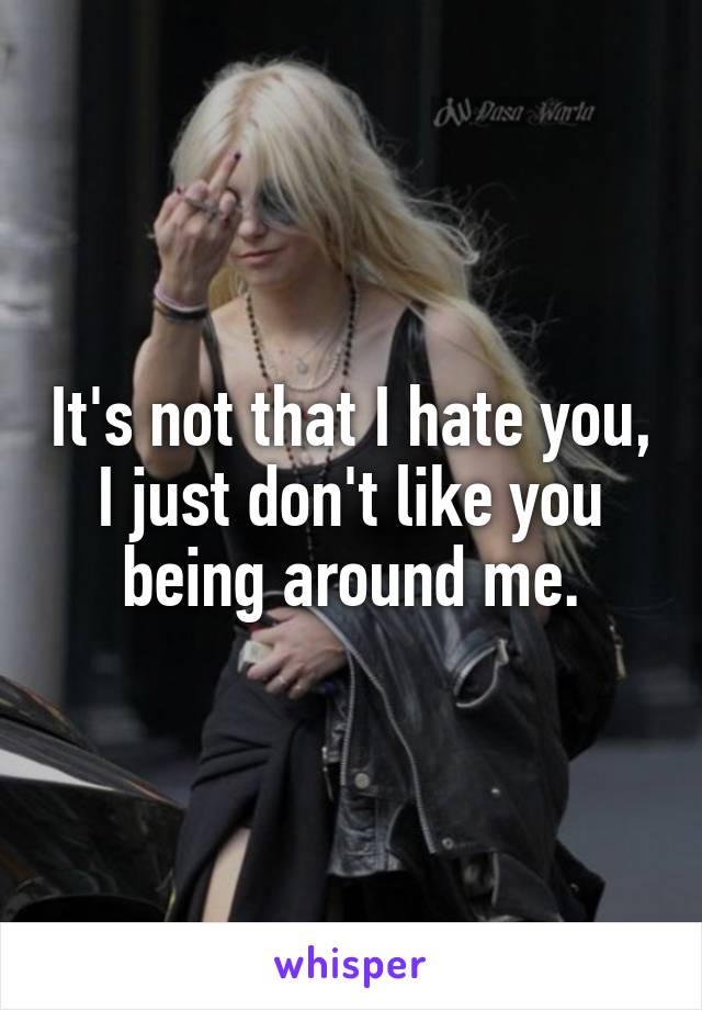 It's not that I hate you, I just don't like you being around me.