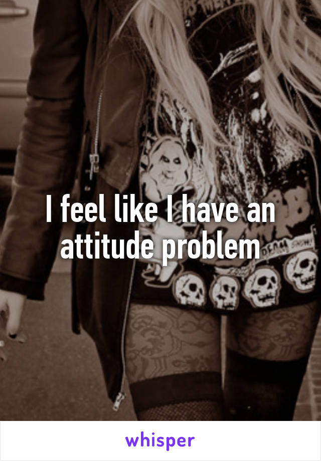I feel like I have an attitude problem