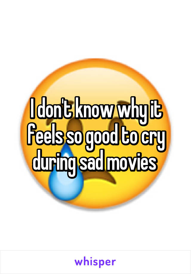 I don't know why it feels so good to cry during sad movies