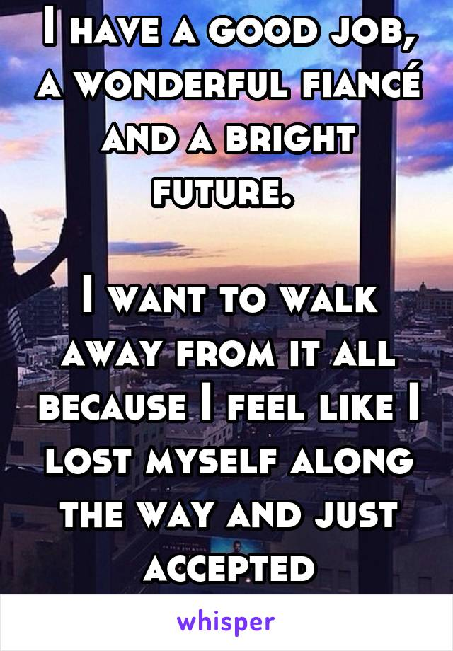 I have a good job, a wonderful fiancé and a bright future.   I want to walk away from it all because I feel like I lost myself along the way and just accepted conforming.