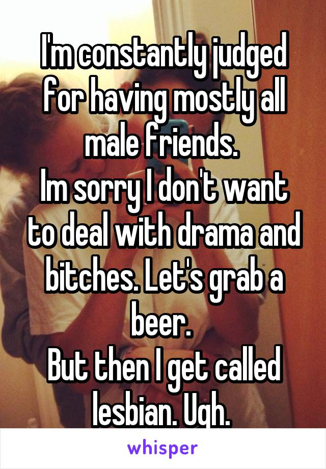 I'm constantly judged for having mostly all male friends.  Im sorry I don't want to deal with drama and bitches. Let's grab a beer.  But then I get called lesbian. Ugh.