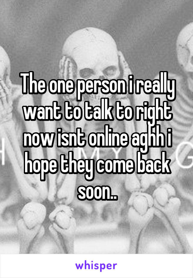 The one person i really want to talk to right now isnt online aghh i hope they come back soon..