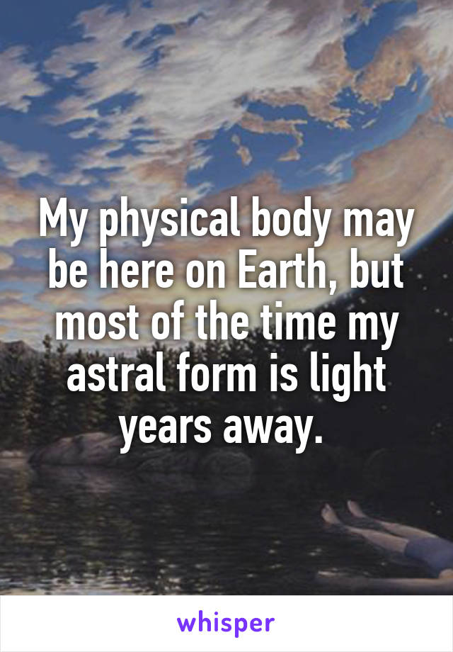 My physical body may be here on Earth, but most of the time my astral form is light years away.