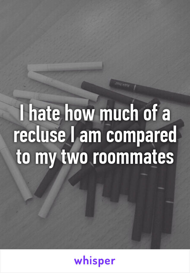 I hate how much of a recluse I am compared to my two roommates