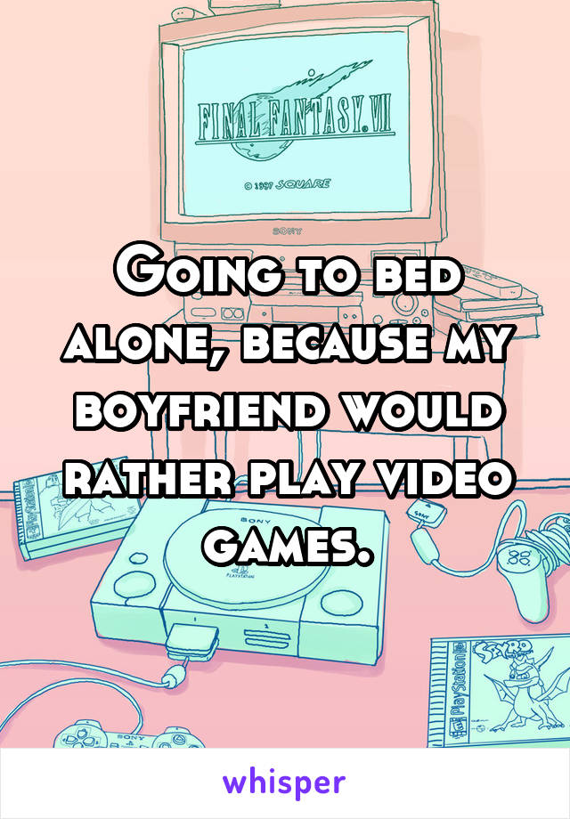 Going to bed alone, because my boyfriend would rather play video games.