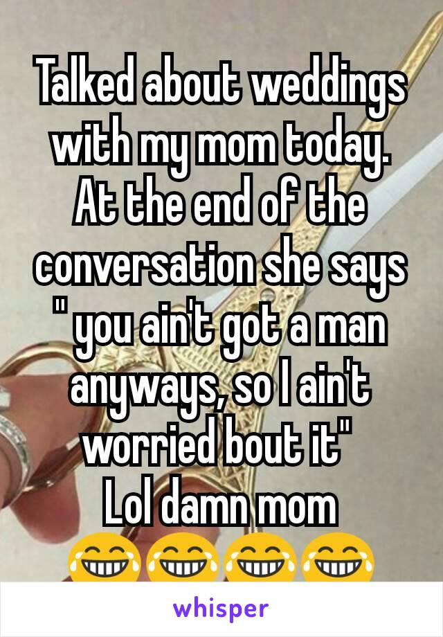 """Talked about weddings with my mom today. At the end of the conversation she says """" you ain't got a man anyways, so I ain't worried bout it""""  Lol damn mom 😂😂😂😂"""